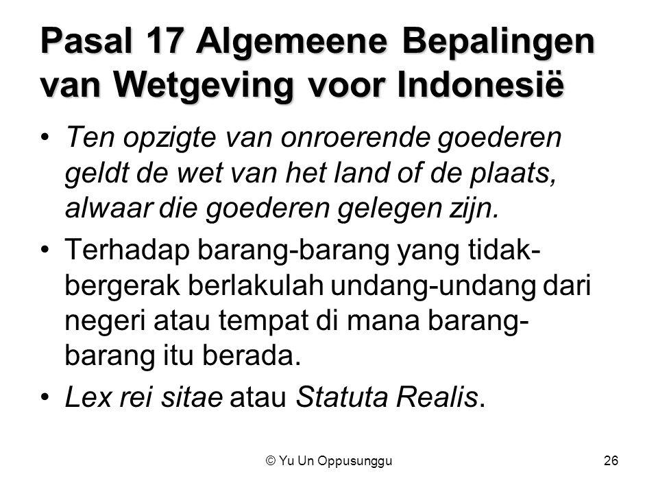 © Yu Un Oppusunggu26 Pasal 17 Algemeene Bepalingen van Wetgeving voor Indonesië Ten opzigte van onroerende goederen geldt de wet van het land of de pl