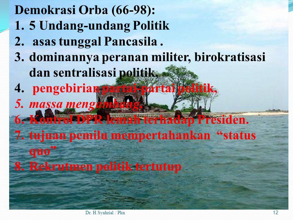 Dr. H.Syahrial / Pkn12 Demokrasi Orba (66-98): 1.5 Undang-undang Politik 2. asas tunggal Pancasila. 3.dominannya peranan militer, birokratisasi dan se