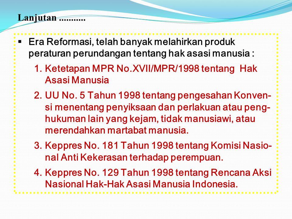  Era Reformasi, telah banyak melahirkan produk peraturan perundangan tentang hak asasi manusia : 1.Ketetapan MPR No.XVII/MPR/1998 tentang Hak Asasi M