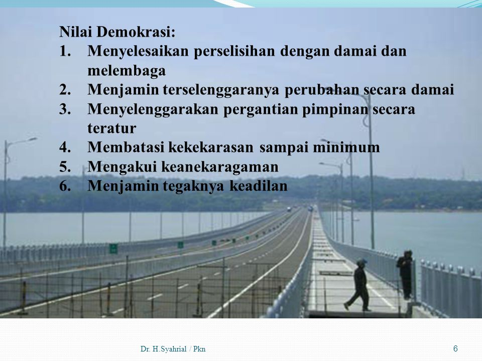 Dr. H.Syahrial / Pkn6 Nilai Demokrasi: 1.Menyelesaikan perselisihan dengan damai dan melembaga 2.Menjamin terselenggaranya perubahan secara damai 3.Me