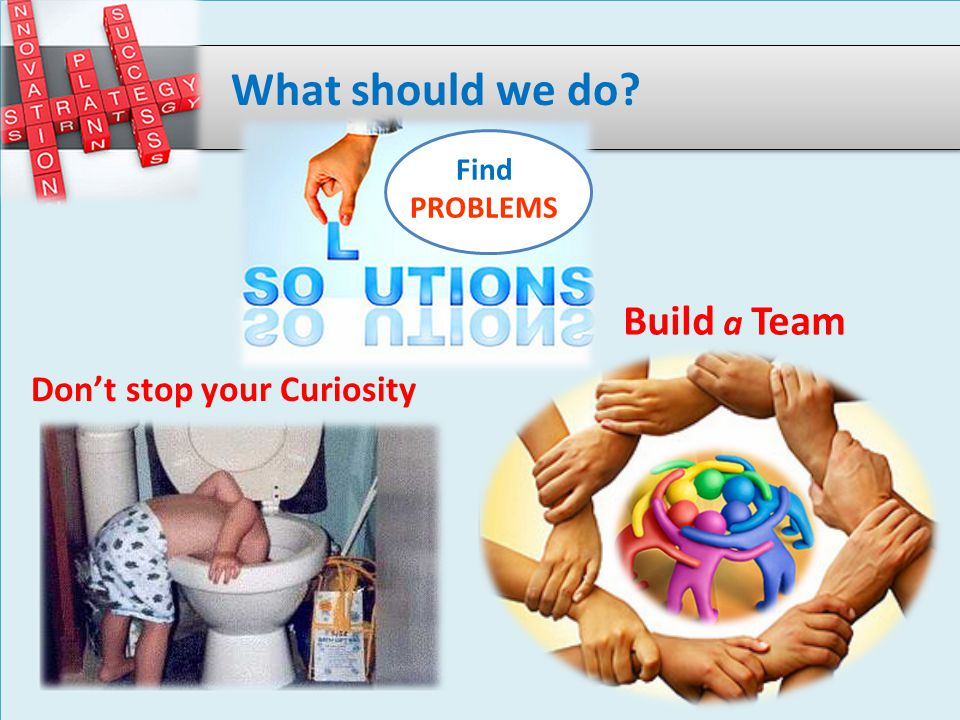 Don't stop your Curiosity Build a Team What should we do Find PROBLEMS