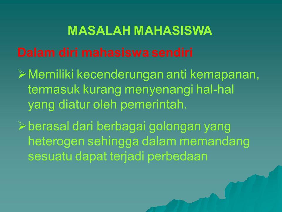 MASALAH MAHASISWA Dalam diri mahasiswa sendiri MMemiliki kecenderungan anti kemapanan, termasuk kurang menyenangi hal-hal yang diatur oleh pemerinta