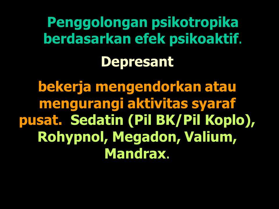 Penggolongan psikotropika berdasarkan efek psikoaktif. Depresant bekerja mengendorkan atau mengurangi aktivitas syaraf pusat. Sedatin (Pil BK/Pil Kopl