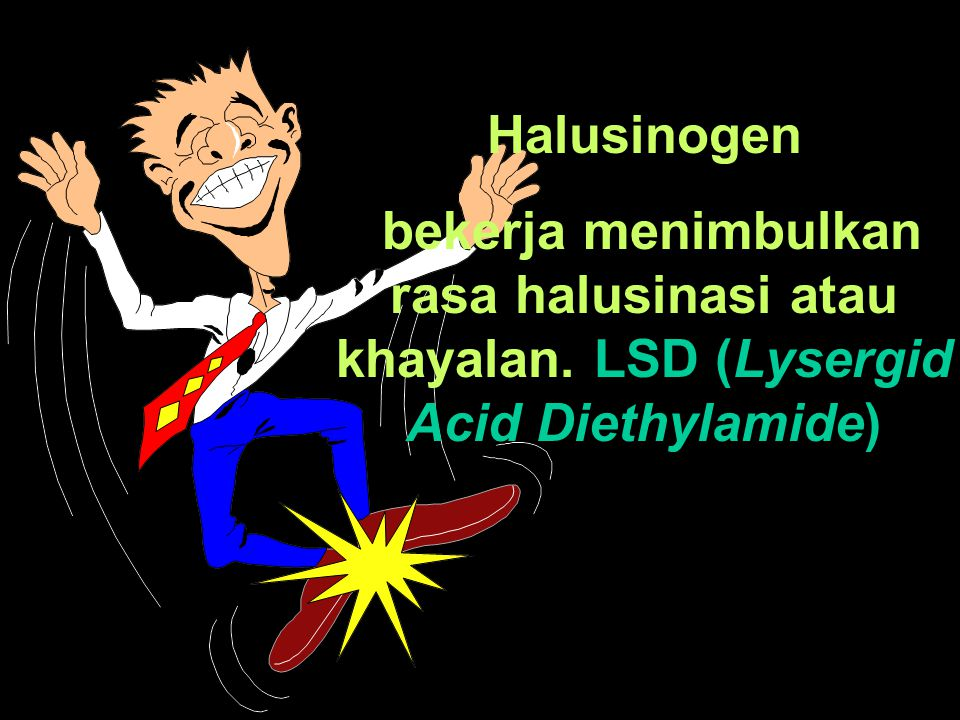 Halusinogen bekerja menimbulkan rasa halusinasi atau khayalan. LSD (Lysergid Acid Diethylamide)