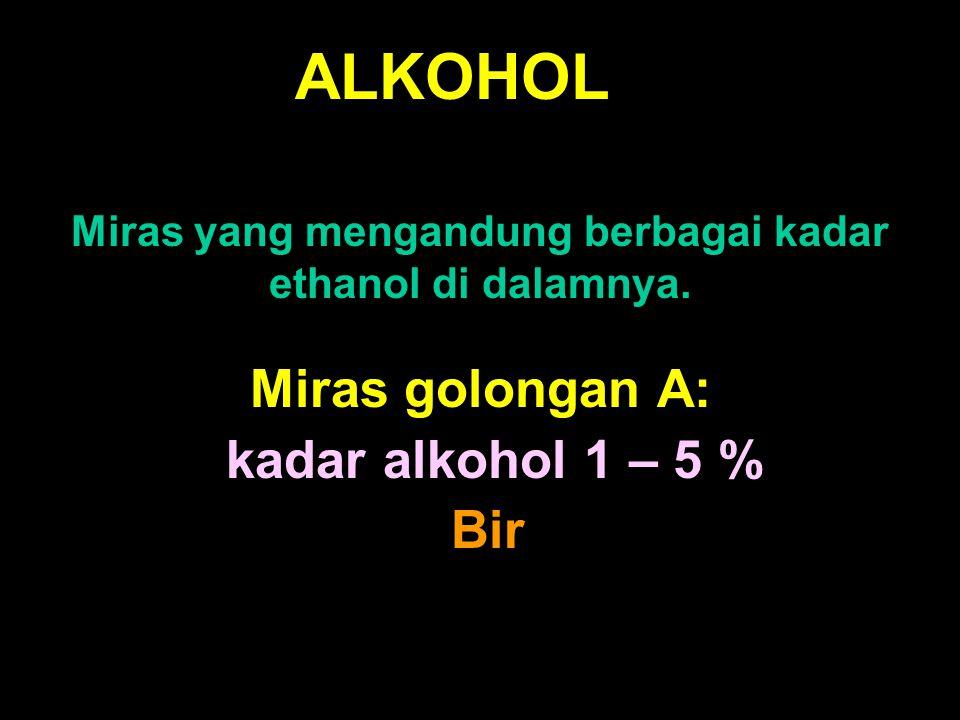 ALKOHOL Miras yang mengandung berbagai kadar ethanol di dalamnya. Miras golongan A: kadar alkohol 1 – 5 % Bir