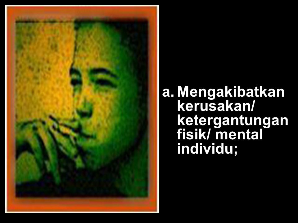 a. Mengakibatkan kerusakan/ ketergantungan fisik/ mental individu;