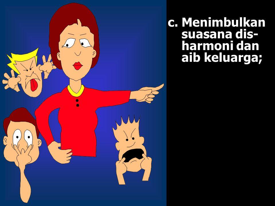 c.Menimbulkan suasana dis- harmoni dan aib keluarga;