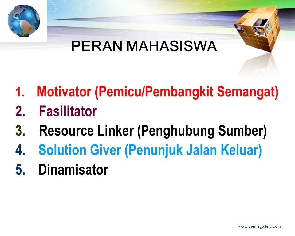LOGO www.themegallery.com PERAN MAHASISWA 1. Motivator (Pemicu/Pembangkit Semangat) 2. Fasilitator 3. Resource Linker (Penghubung Sumber) 4. Solution