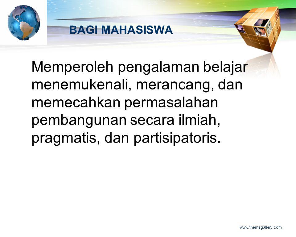 LOGO www.themegallery.com BAGI MAHASISWA Memperoleh pengalaman belajar menemukenali, merancang, dan memecahkan permasalahan pembangunan secara ilmiah, pragmatis, dan partisipatoris.