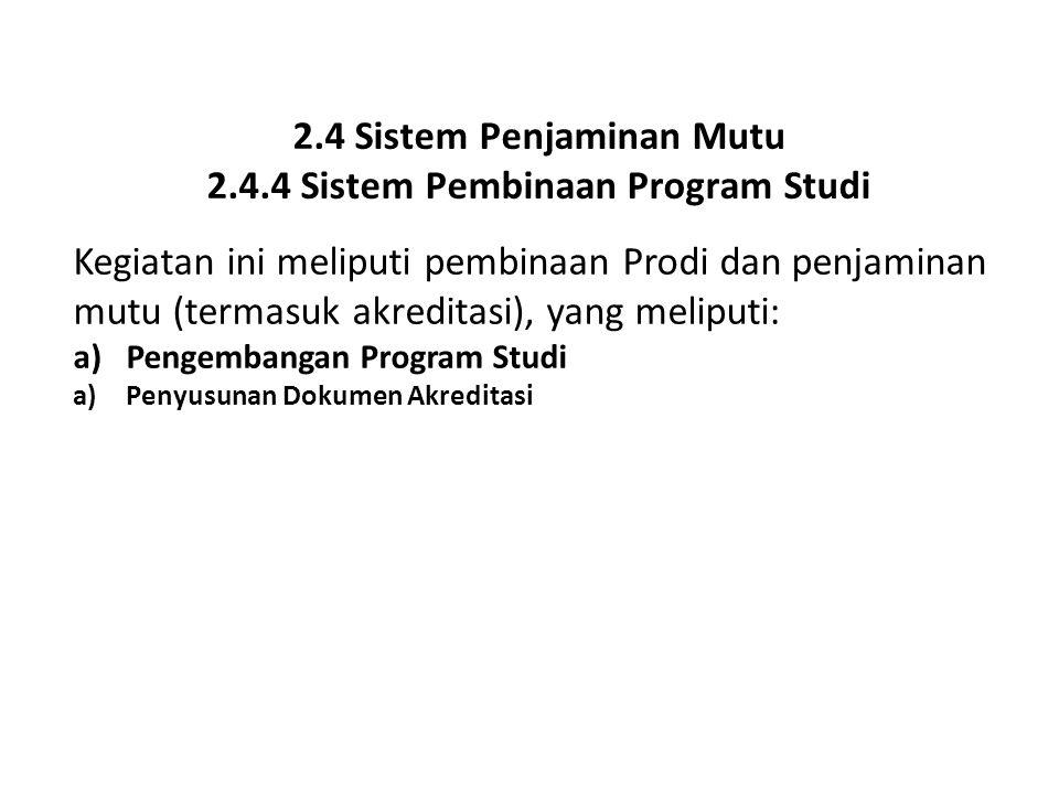 2.4 Sistem Penjaminan Mutu 2.4.4 Sistem Pembinaan Program Studi Kegiatan ini meliputi pembinaan Prodi dan penjaminan mutu (termasuk akreditasi), yang