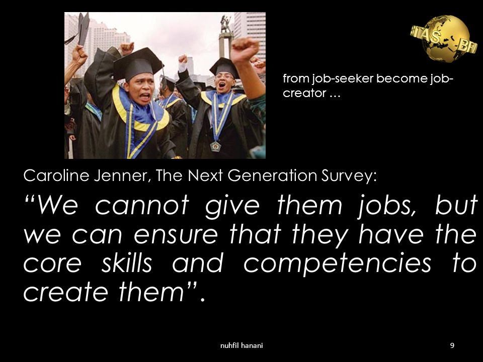 Caroline Jenner, The Next Generation Survey: We cannot give them jobs, but we can ensure that they have the core skills and competencies to create them .