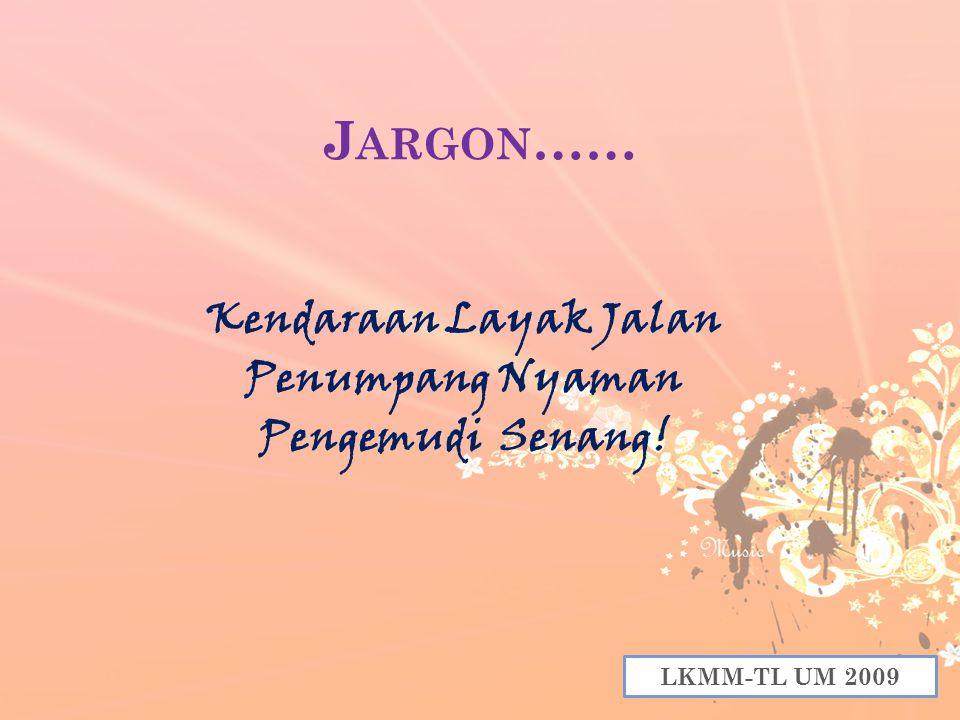 J ARGON …… Kendaraan Layak Jalan Penumpang Nyaman Pengemudi Senang! LKMM-TL UM 2009