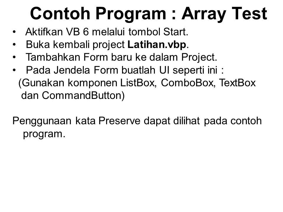 Contoh Program : Array Test Aktifkan VB 6 melalui tombol Start. Buka kembali project Latihan.vbp. Tambahkan Form baru ke dalam Project. Pada Jendela F