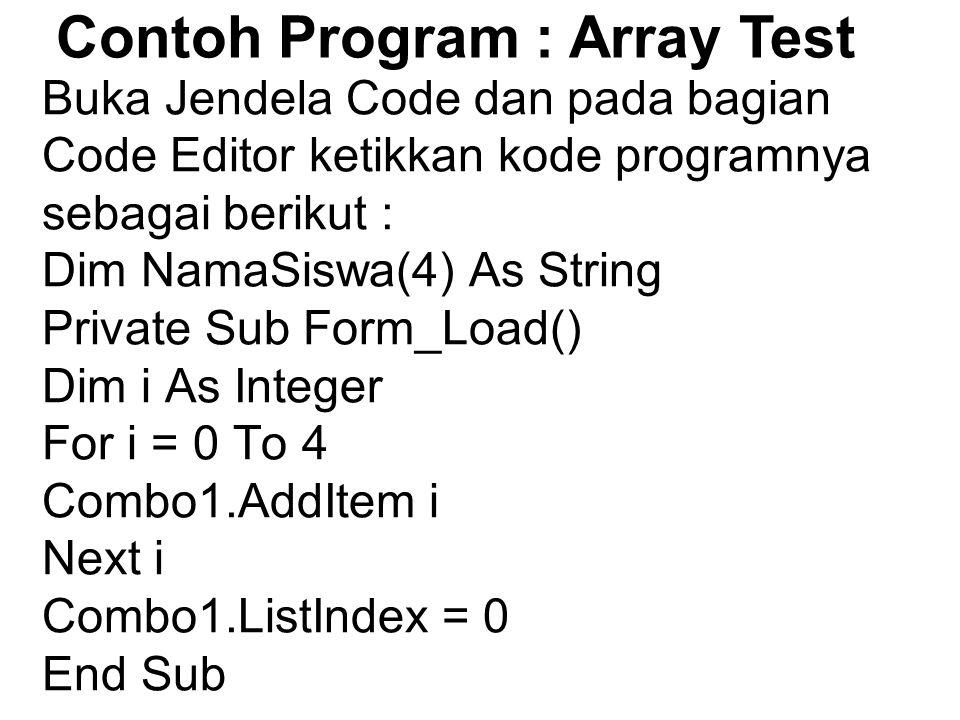 Buka Jendela Code dan pada bagian Code Editor ketikkan kode programnya sebagai berikut : Dim NamaSiswa(4) As String Private Sub Form_Load() Dim i As Integer For i = 0 To 4 Combo1.AddItem i Next i Combo1.ListIndex = 0 End Sub Contoh Program : Array Test