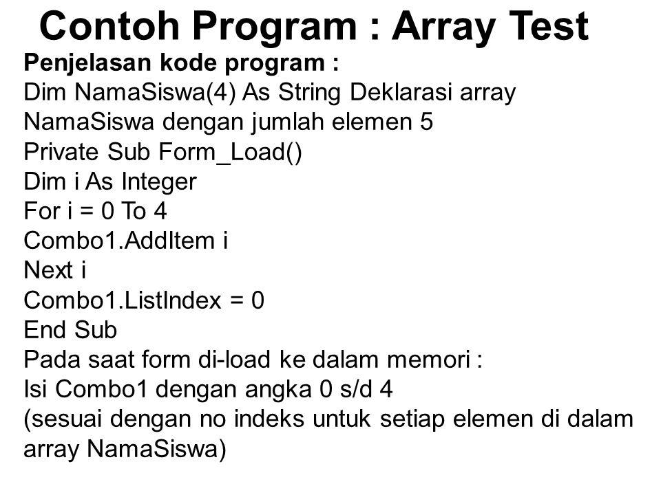 Contoh Program : Array Test Penjelasan kode program : Dim NamaSiswa(4) As String Deklarasi array NamaSiswa dengan jumlah elemen 5 Private Sub Form_Load() Dim i As Integer For i = 0 To 4 Combo1.AddItem i Next i Combo1.ListIndex = 0 End Sub Pada saat form di-load ke dalam memori : Isi Combo1 dengan angka 0 s/d 4 (sesuai dengan no indeks untuk setiap elemen di dalam array NamaSiswa)