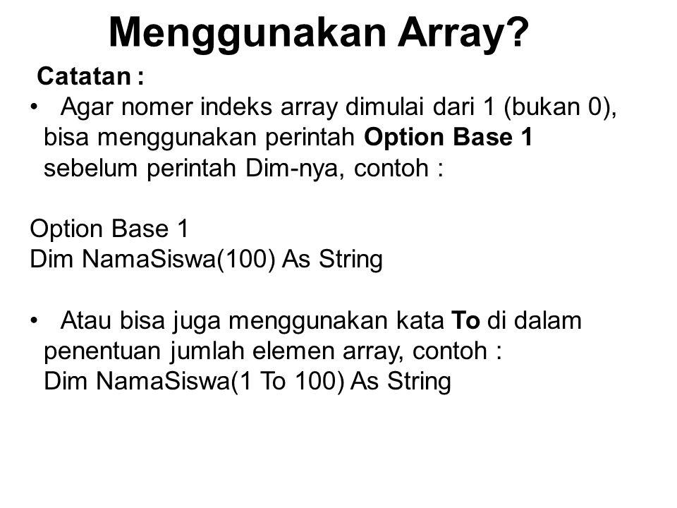 Menggunakan Array? Catatan : Agar nomer indeks array dimulai dari 1 (bukan 0), bisa menggunakan perintah Option Base 1 sebelum perintah Dim-nya, conto