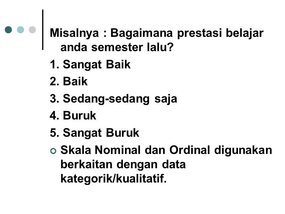 Misalnya : Bagaimana prestasi belajar anda semester lalu? 1. Sangat Baik 2. Baik 3. Sedang-sedang saja 4. Buruk 5. Sangat Buruk Skala Nominal dan Ordi