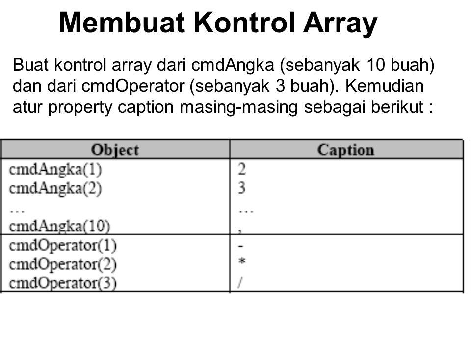 Buat kontrol array dari cmdAngka (sebanyak 10 buah) dan dari cmdOperator (sebanyak 3 buah). Kemudian atur property caption masing-masing sebagai berik