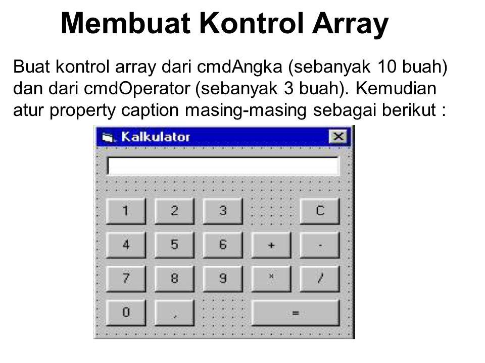 Membuat Kontrol Array Buat kontrol array dari cmdAngka (sebanyak 10 buah) dan dari cmdOperator (sebanyak 3 buah). Kemudian atur property caption masin
