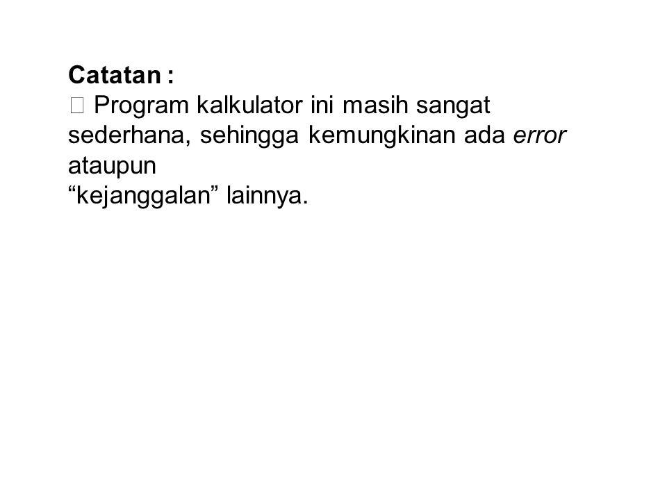 """Catatan :  Program kalkulator ini masih sangat sederhana, sehingga kemungkinan ada error ataupun """"kejanggalan"""" lainnya."""