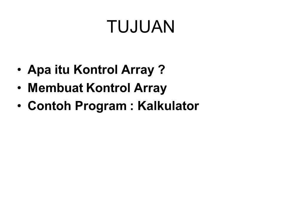 TUJUAN Apa itu Kontrol Array ? Membuat Kontrol Array Contoh Program : Kalkulator