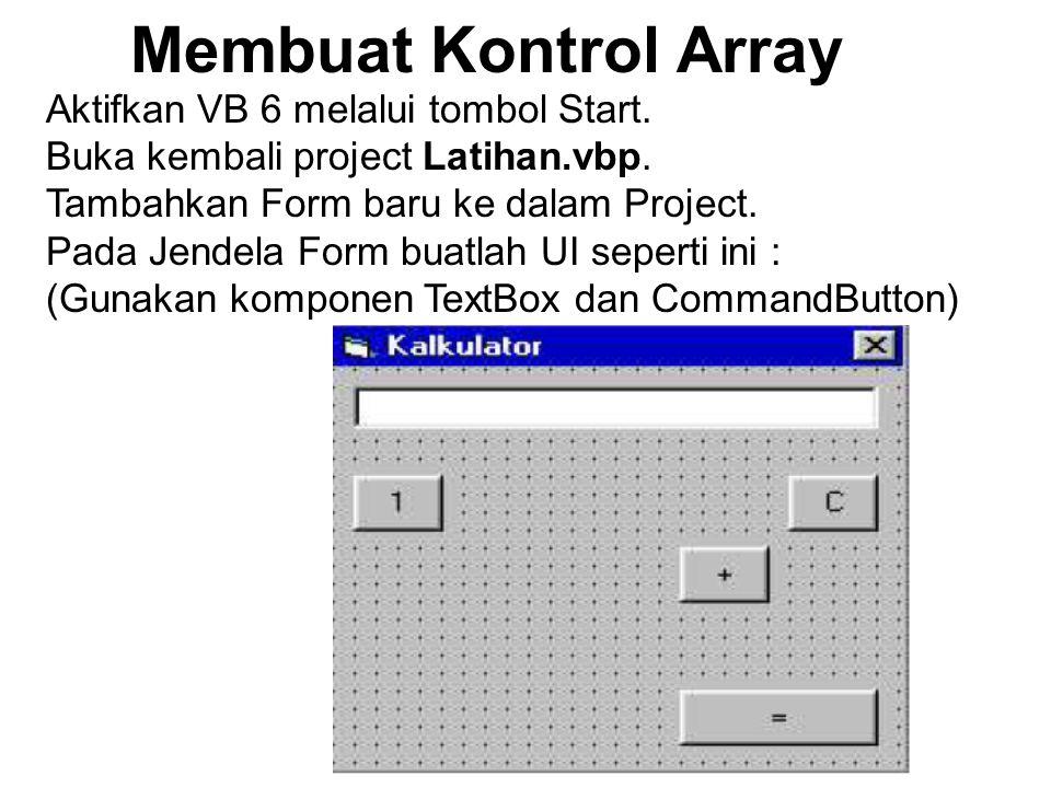 Membuat Kontrol Array Aktifkan VB 6 melalui tombol Start. Buka kembali project Latihan.vbp. Tambahkan Form baru ke dalam Project. Pada Jendela Form bu