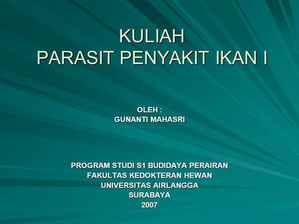 KULIAH PARASIT PENYAKIT IKAN I OLEH : GUNANTI MAHASRI PROGRAM STUDI S1 BUDIDAYA PERAIRAN FAKULTAS KEDOKTERAN HEWAN UNIVERSITAS AIRLANGGA SURABAYA2007