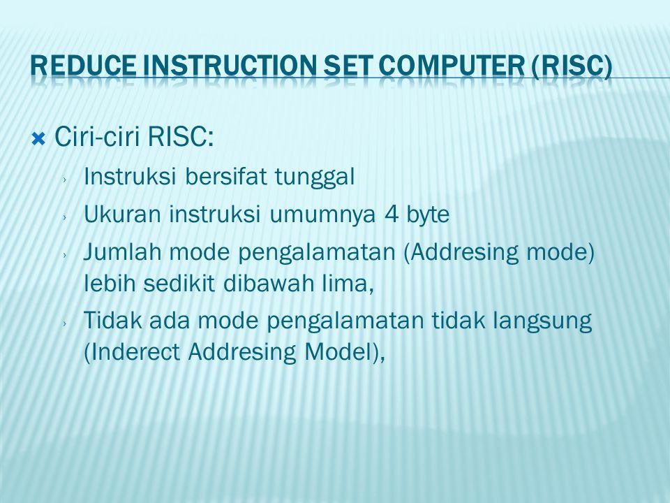  Ciri-ciri RISC: › Instruksi bersifat tunggal › Ukuran instruksi umumnya 4 byte › Jumlah mode pengalamatan (Addresing mode) lebih sedikit dibawah lima, › Tidak ada mode pengalamatan tidak langsung (Inderect Addresing Model),