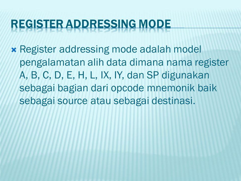  Register addressing mode adalah model pengalamatan alih data dimana nama register A, B, C, D, E, H, L, IX, IY, dan SP digunakan sebagai bagian dari