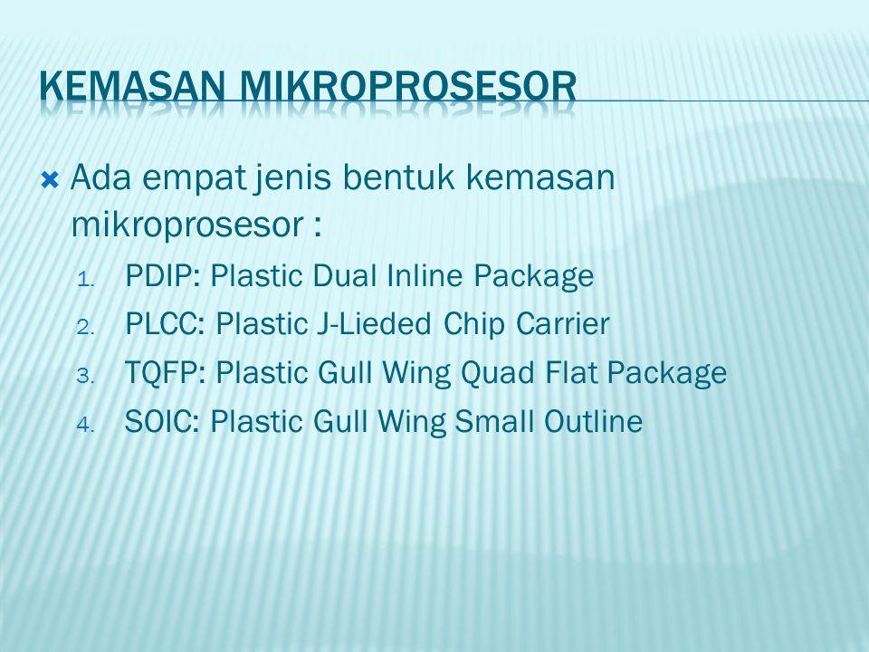  Ada empat jenis bentuk kemasan mikroprosesor : 1. PDIP: Plastic Dual Inline Package 2. PLCC: Plastic J-Lieded Chip Carrier 3. TQFP: Plastic Gull Win