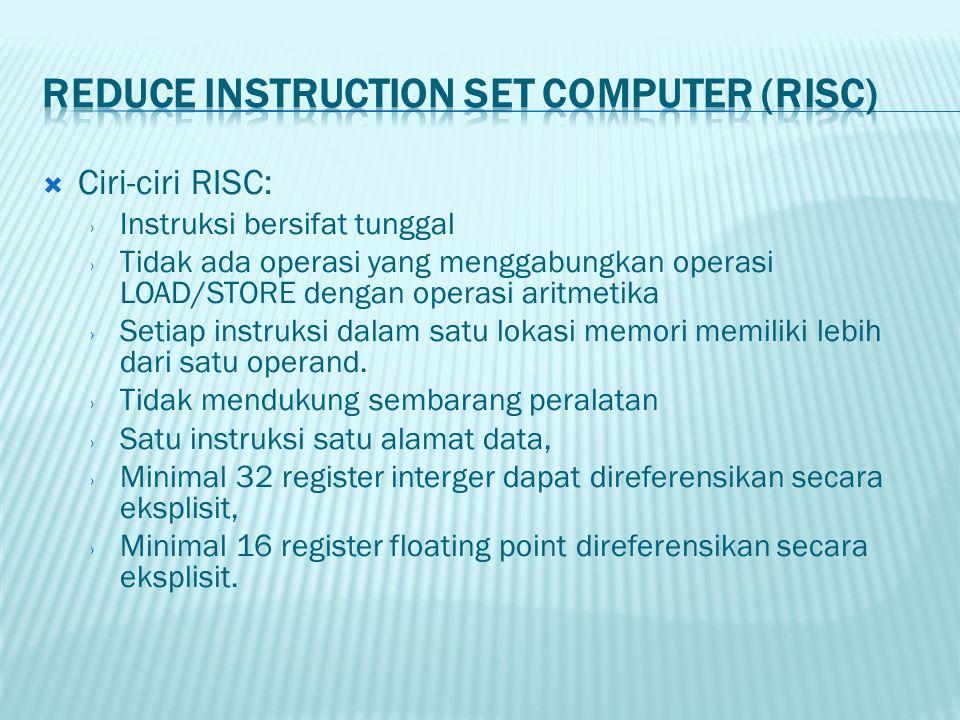  Ciri-ciri RISC: › Instruksi bersifat tunggal › Tidak ada operasi yang menggabungkan operasi LOAD/STORE dengan operasi aritmetika › Setiap instruksi