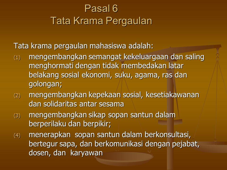 Pasal 6 Tata Krama Pergaulan Tata krama pergaulan mahasiswa adalah: (1) mengembangkan semangat kekeluargaan dan saling menghormati dengan tidak membedakan latar belakang sosial ekonomi, suku, agama, ras dan golongan; (2) mengembangkan kepekaan sosial, kesetiakawanan dan solidaritas antar sesama (3) mengembangkan sikap sopan santun dalam berperilaku dan berpikir; (4) menerapkan sopan santun dalam berkonsultasi, bertegur sapa, dan berkomunikasi dengan pejabat, dosen, dan karyawan