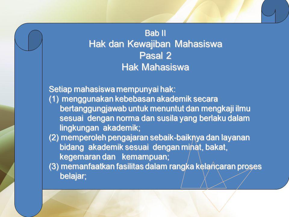 Bab II Hak dan Kewajiban Mahasiswa Pasal 2 Hak Mahasiswa Setiap mahasiswa mempunyai hak: (1) menggunakan kebebasan akademik secara bertanggungjawab untuk menuntut dan mengkaji ilmu sesuai dengan norma dan susila yang berlaku dalam lingkungan akademik; bertanggungjawab untuk menuntut dan mengkaji ilmu sesuai dengan norma dan susila yang berlaku dalam lingkungan akademik; (2) memperoleh pengajaran sebaik-baiknya dan layanan bidang akademik sesuai dengan minat, bakat, kegemaran dan kemampuan; (3) memanfaatkan fasilitas dalam rangka kelancaran proses belajar; belajar;