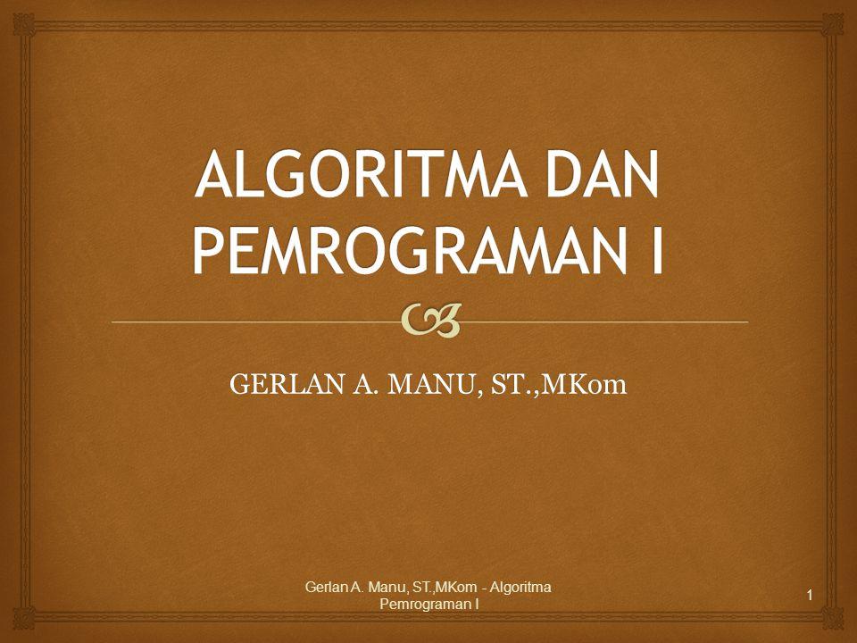 GERLAN A. MANU, ST.,MKom Gerlan A. Manu, ST.,MKom - Algoritma Pemrograman I 1
