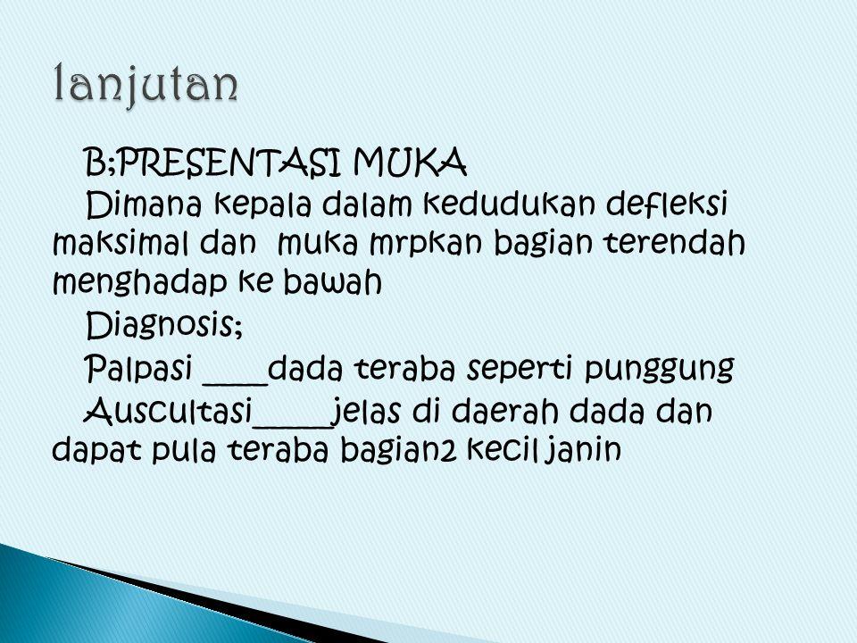 B;PRESENTASI MUKA Dimana kepala dalam kedudukan defleksi maksimal dan muka mrpkan bagian terendah menghadap ke bawah Diagnosis; Palpasi ____dada terab