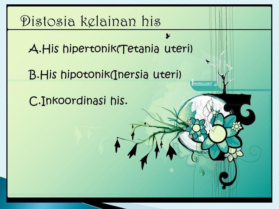 Distosia kelainan his A.His hipertonik(Tetania uteri) B.His hipotonik(Inersia uteri) C.Inkoordinasi his.
