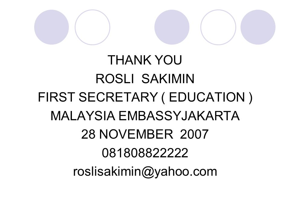 THANK YOU ROSLI SAKIMIN FIRST SECRETARY ( EDUCATION ) MALAYSIA EMBASSYJAKARTA 28 NOVEMBER 2007 081808822222 roslisakimin@yahoo.com