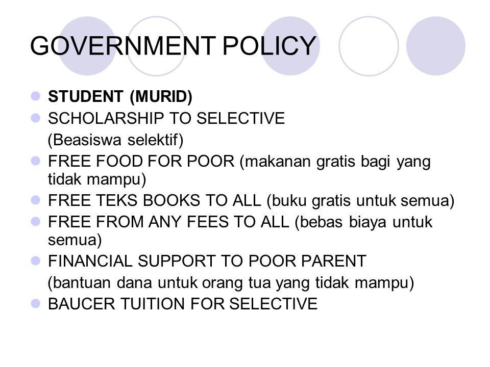 GOVERNMENT POLICY STUDENT (MURID) SCHOLARSHIP TO SELECTIVE (Beasiswa selektif) FREE FOOD FOR POOR (makanan gratis bagi yang tidak mampu) FREE TEKS BOOKS TO ALL (buku gratis untuk semua) FREE FROM ANY FEES TO ALL (bebas biaya untuk semua) FINANCIAL SUPPORT TO POOR PARENT (bantuan dana untuk orang tua yang tidak mampu) BAUCER TUITION FOR SELECTIVE