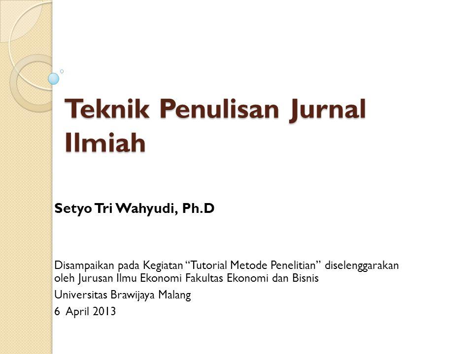 Teknik Penulisan Jurnal Ilmiah Setyo Tri Wahyudi, Ph.D Disampaikan pada Kegiatan Tutorial Metode Penelitian diselenggarakan oleh Jurusan Ilmu Ekonomi Fakultas Ekonomi dan Bisnis Universitas Brawijaya Malang 6 April 2013