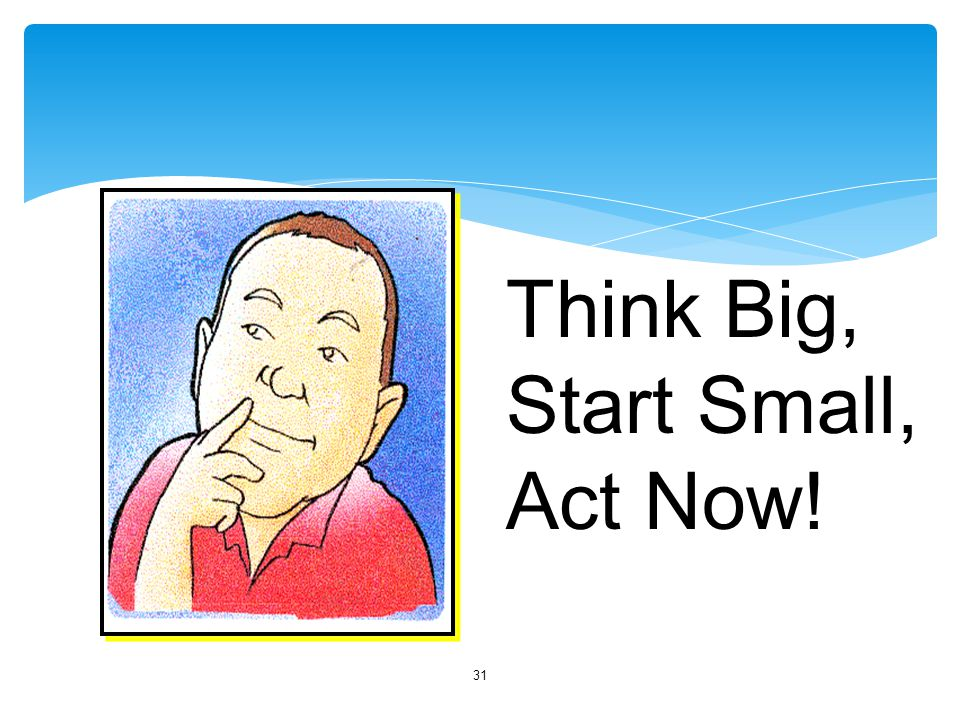 31 Think Big, Start Small, Act Now!
