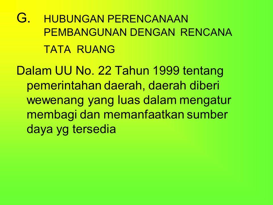 G. HUBUNGAN PERENCANAAN PEMBANGUNAN DENGAN RENCANA TATA RUANG Dalam UU No. 22 Tahun 1999 tentang pemerintahan daerah, daerah diberi wewenang yang luas