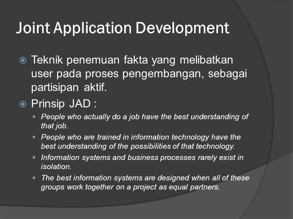 Joint Application Development  Teknik penemuan fakta yang melibatkan user pada proses pengembangan, sebagai partisipan aktif.  Prinsip JAD : People