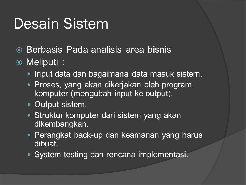 Desain Sistem  Berbasis Pada analisis area bisnis  Meliputi : Input data dan bagaimana data masuk sistem. Proses, yang akan dikerjakan oleh program