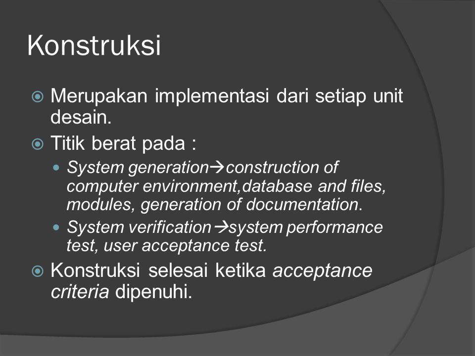 Konstruksi  Merupakan implementasi dari setiap unit desain.  Titik berat pada : System generation  construction of computer environment,database an