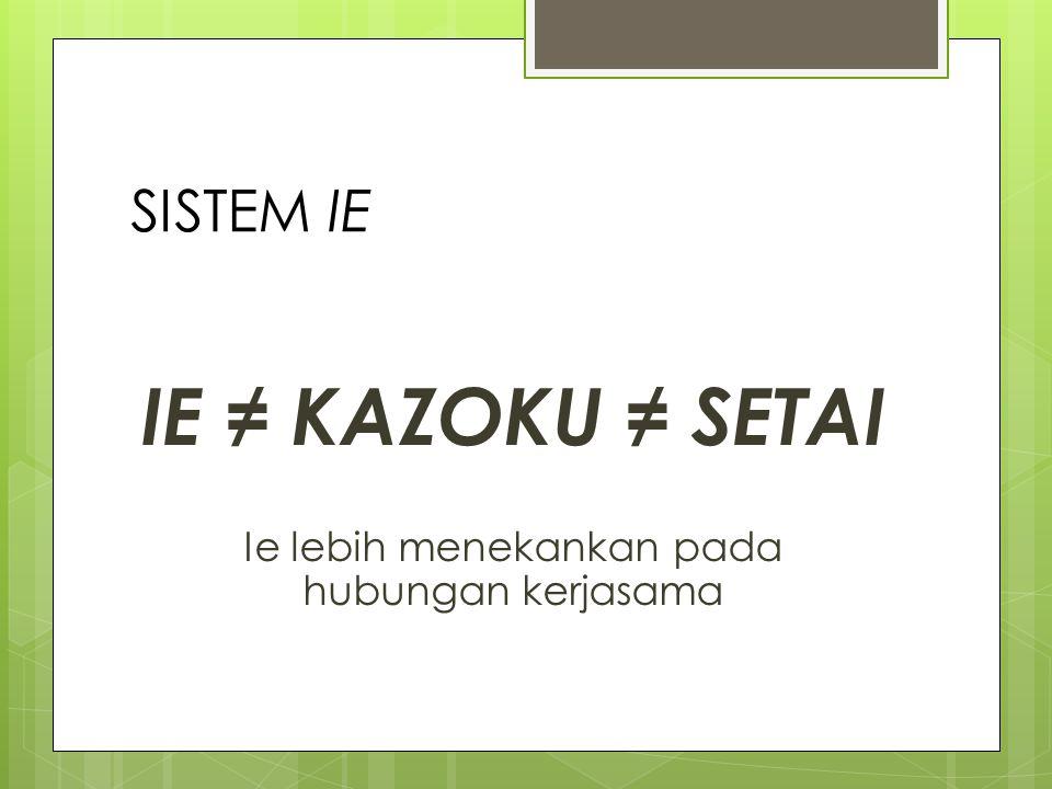 SISTEM IE IE ≠ KAZOKU ≠ SETAI Ie lebih menekankan pada hubungan kerjasama
