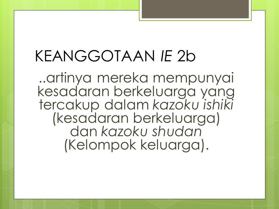 KEANGGOTAAN IE 2b..artinya mereka mempunyai kesadaran berkeluarga yang tercakup dalam kazoku ishiki (kesadaran berkeluarga) dan kazoku shudan (Kelompok keluarga).