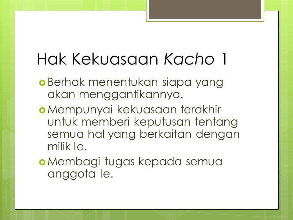 Hak Kekuasaan Kacho 1  Berhak menentukan siapa yang akan menggantikannya.