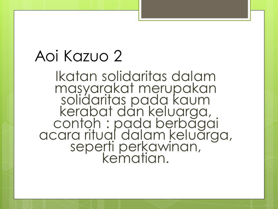 Aoi Kazuo 2 Ikatan solidaritas dalam masyarakat merupakan solidaritas pada kaum kerabat dan keluarga, contoh : pada berbagai acara ritual dalam keluarga, seperti perkawinan, kematian.