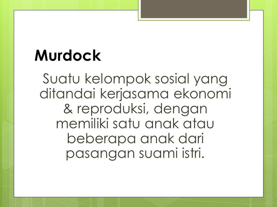 Murdock Suatu kelompok sosial yang ditandai kerjasama ekonomi & reproduksi, dengan memiliki satu anak atau beberapa anak dari pasangan suami istri.