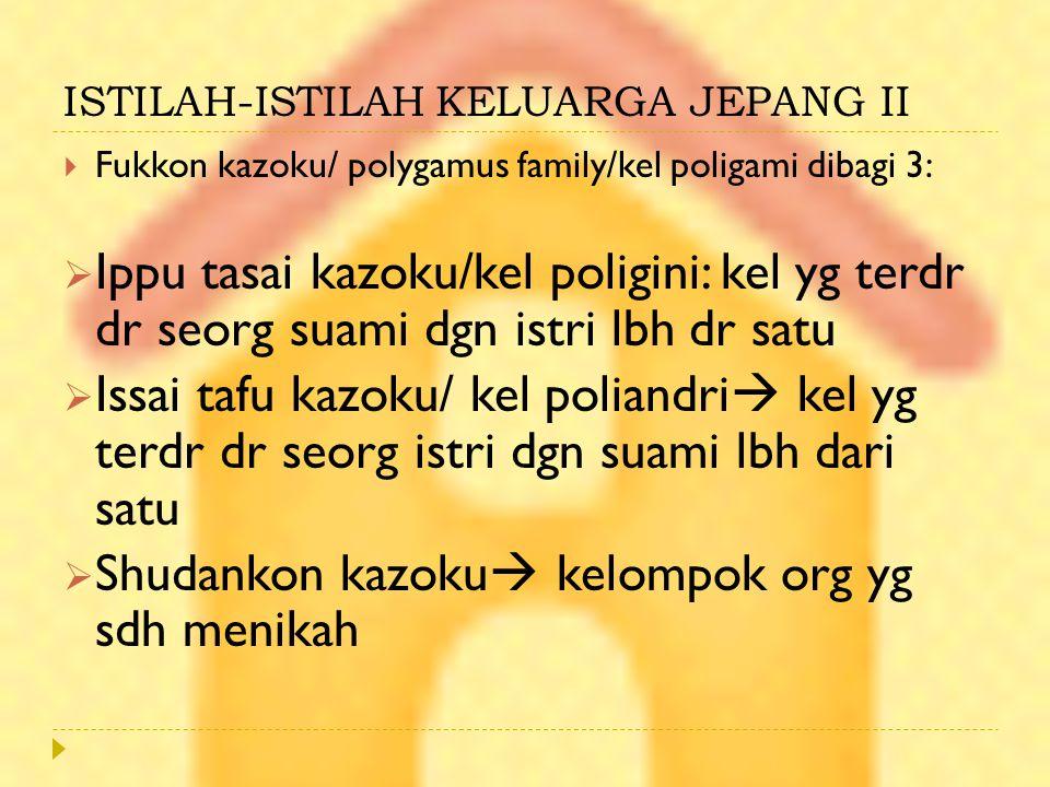 ISTILAH-ISTILAH KELUARGA JEPANG II  Fukkon kazoku/ polygamus family/kel poligami dibagi 3:  Ippu tasai kazoku/kel poligini: kel yg terdr dr seorg su